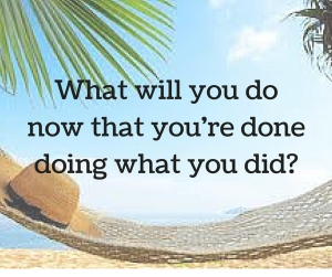 What will you donow that you're donedoing what you did-